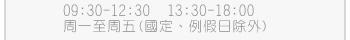 服務時間:9:30~12:30、13:30~18:30 (國定、例假日除外)
